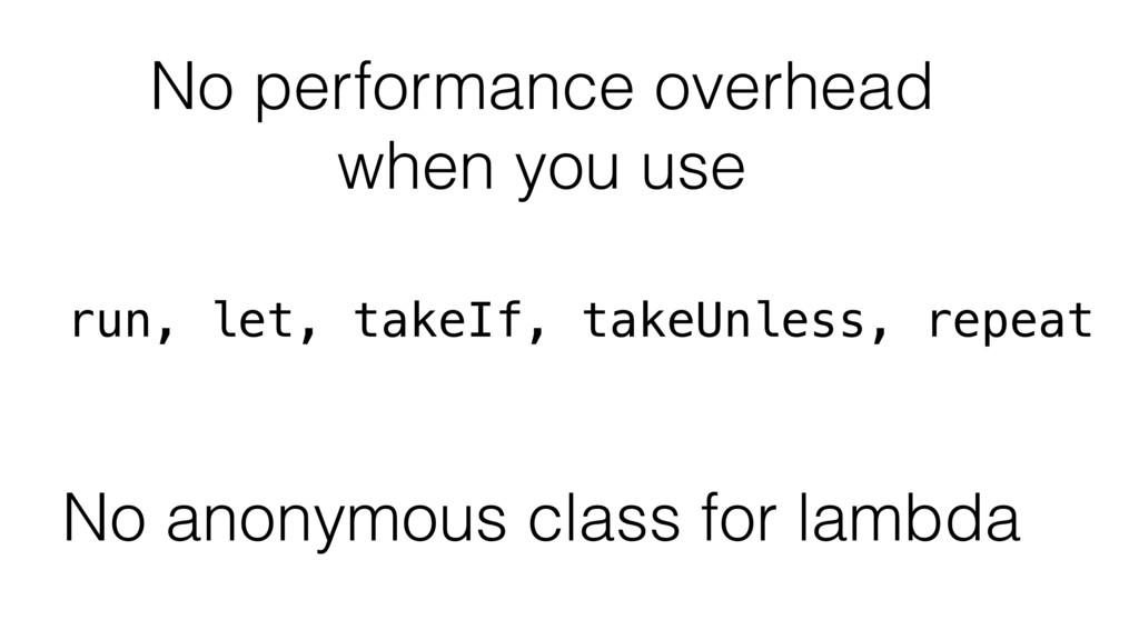 No performance overhead when you use run, let, ...
