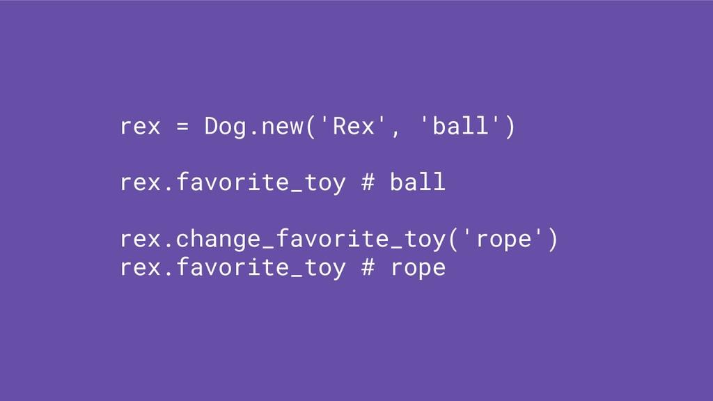 rex = Dog.new('Rex', 'ball') rex.favorite_toy #...