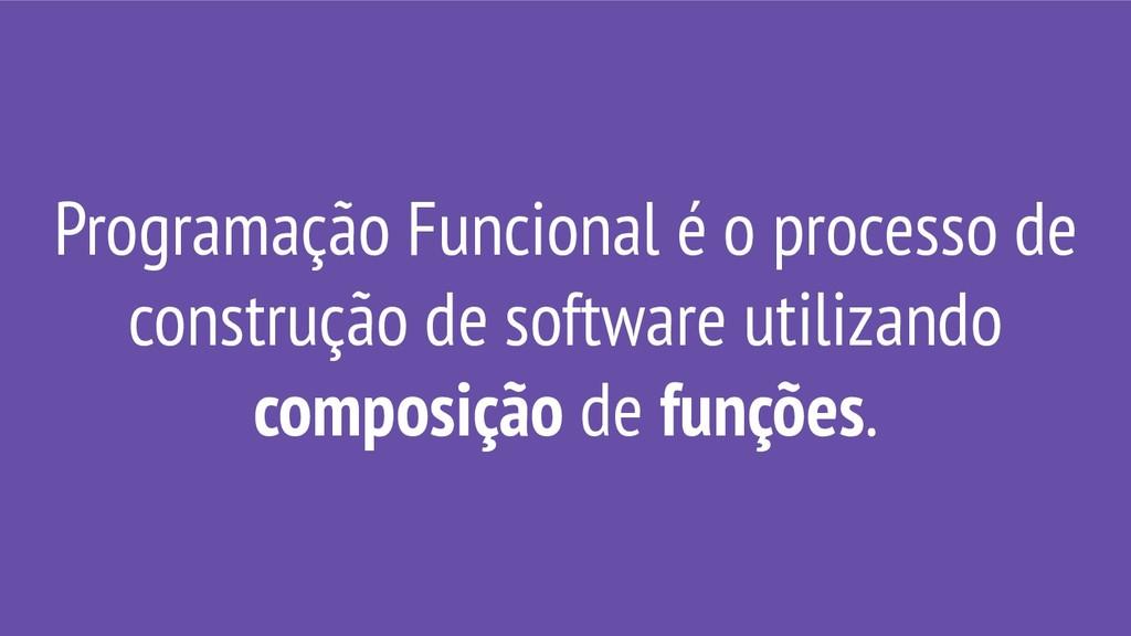 Programação Funcional é o processo de construçã...