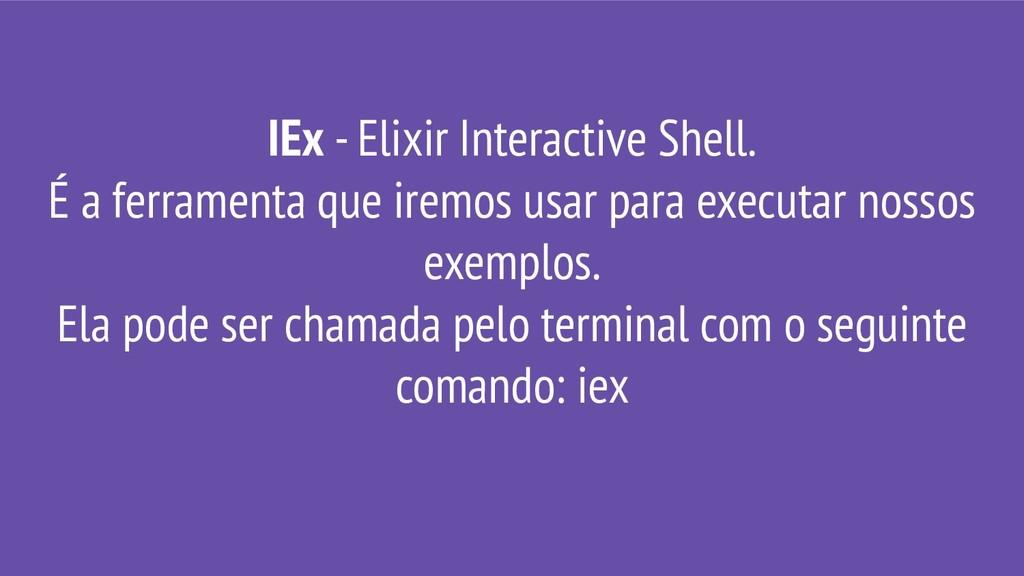 IEx - Elixir Interactive Shell. É a ferramenta ...