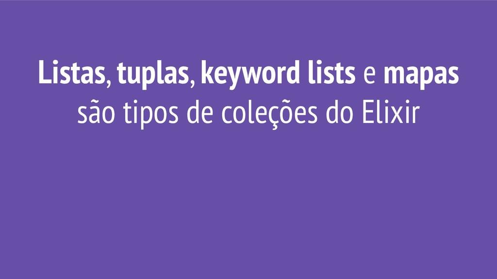 Listas, tuplas, keyword lists e mapas são tipos...