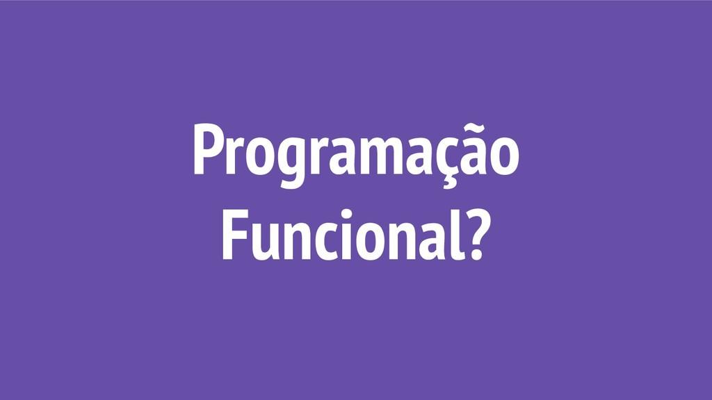 Programação Funcional?
