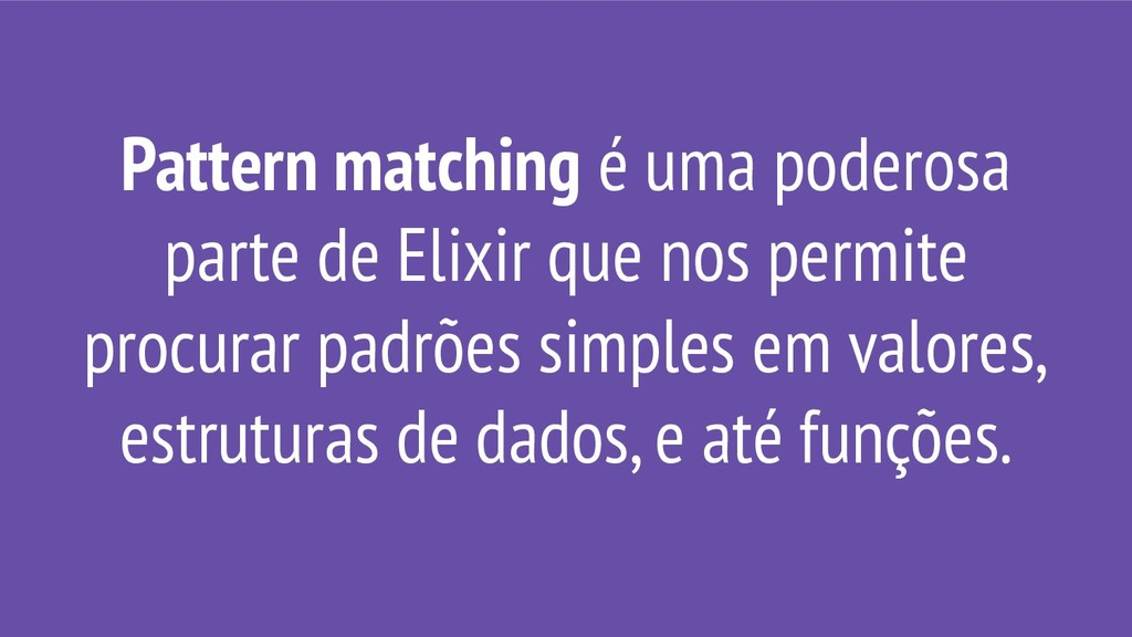Pattern matching é uma poderosa parte de Elixir...