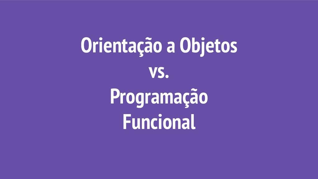 Orientação a Objetos vs. Programação Funcional