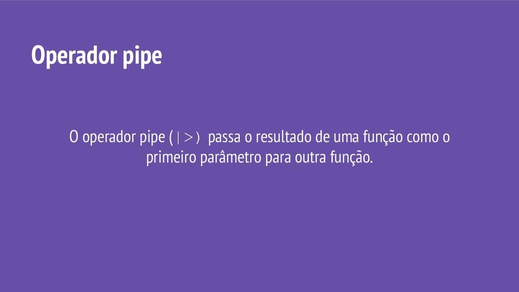 O operador pipe (|>) passa o resultado de uma f...
