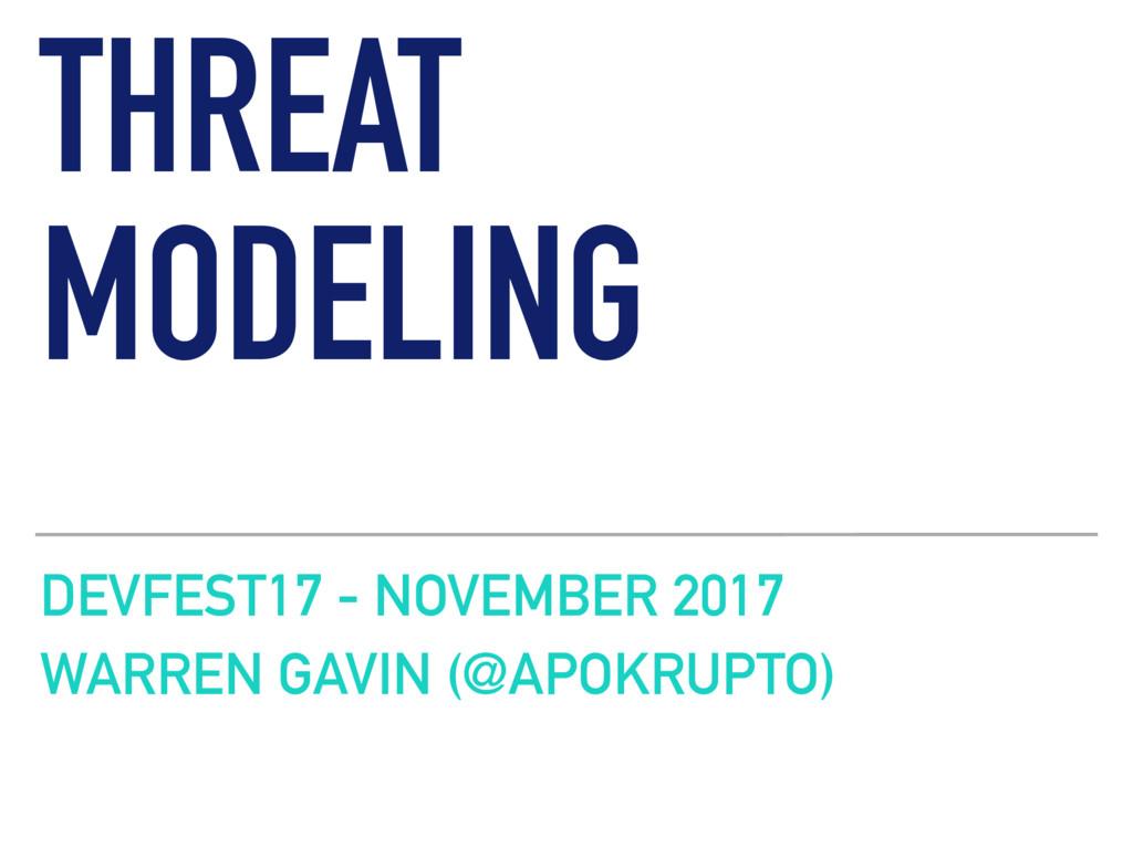 THREAT MODELING DEVFEST17 - NOVEMBER 2017 WARRE...
