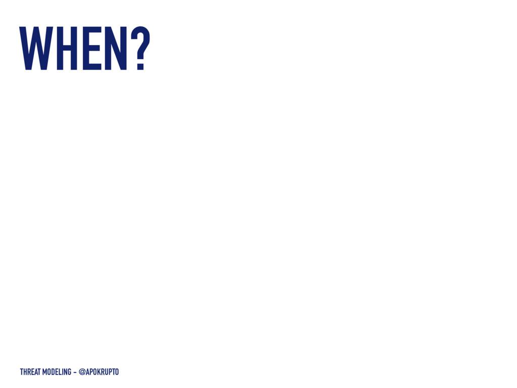 WHEN? THREAT MODELING - @APOKRUPTO