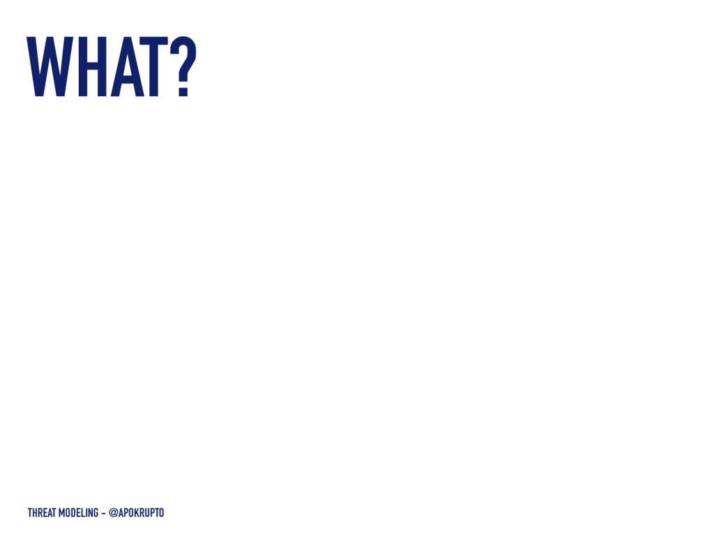 WHAT? THREAT MODELING - @APOKRUPTO