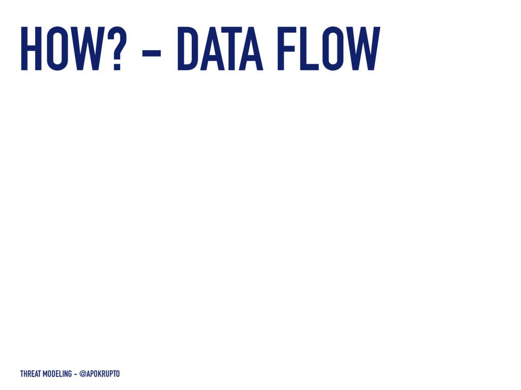 HOW? - DATA FLOW THREAT MODELING - @APOKRUPTO