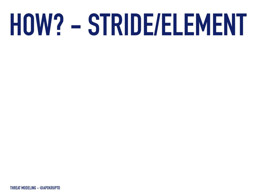 HOW? - STRIDE/ELEMENT THREAT MODELING - @APOKRU...