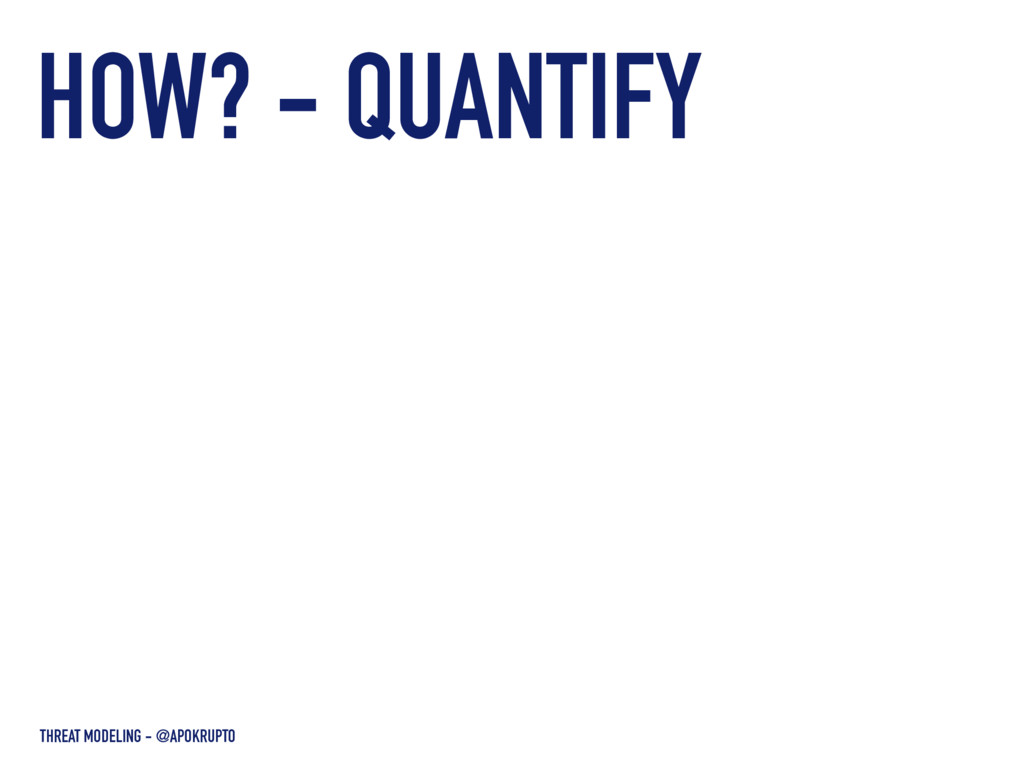 THREAT MODELING - @APOKRUPTO HOW? - QUANTIFY