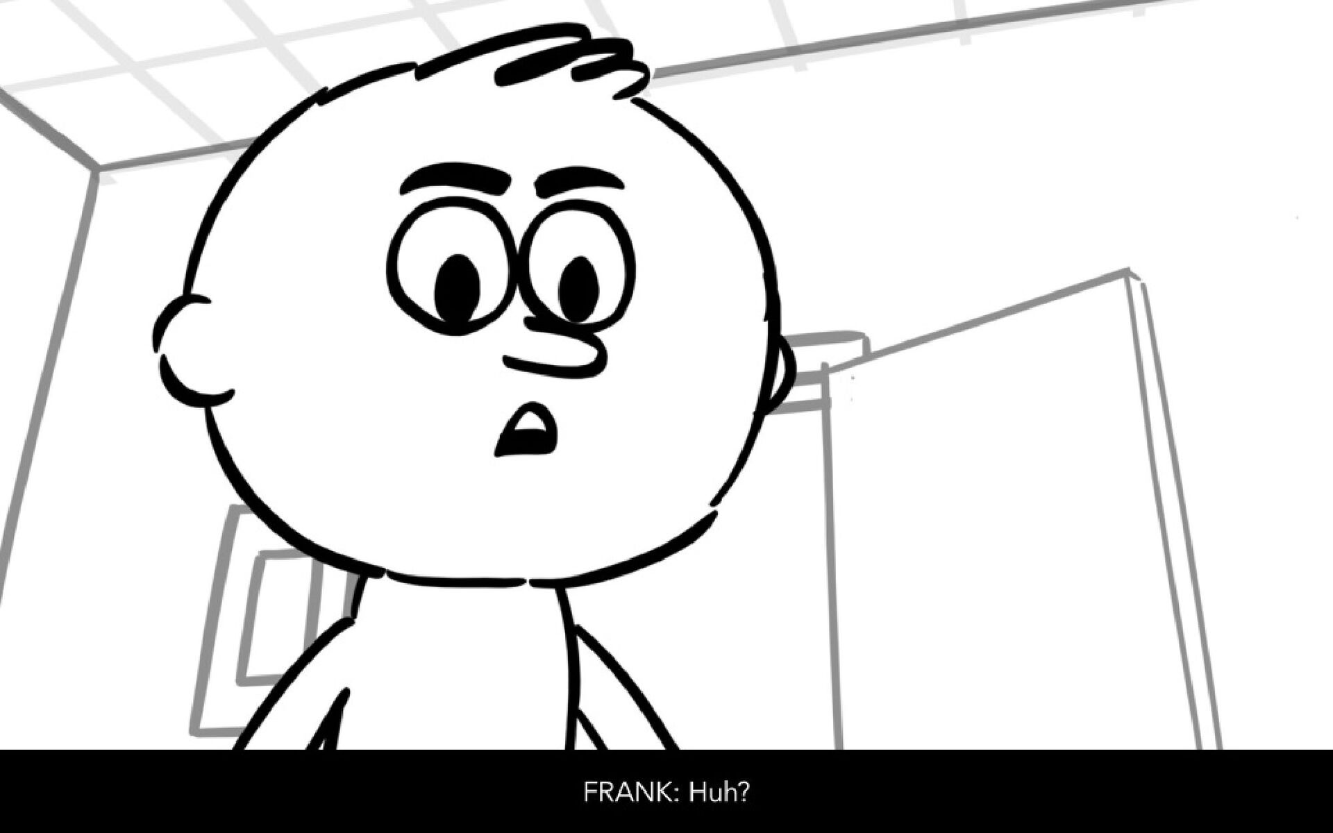 Dialog FRANK: Huh?