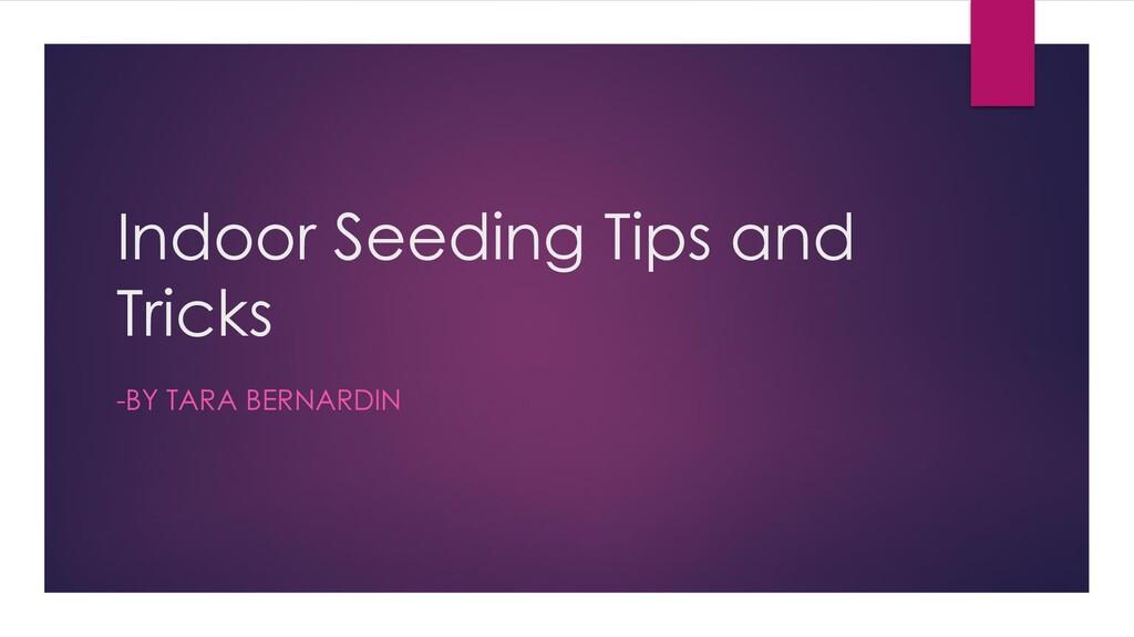 Indoor Seeding Tips and Tricks -BY TARA BERNARD...