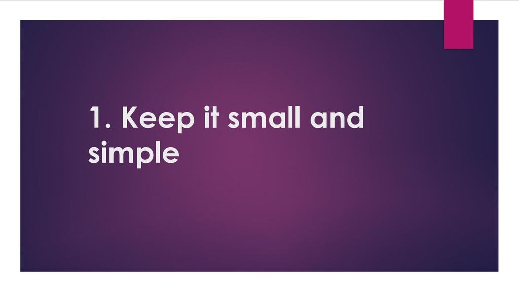 1. Keep it small and simple