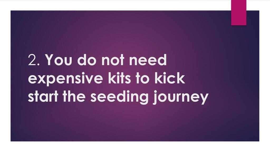2. You do not need expensive kits to kick start...