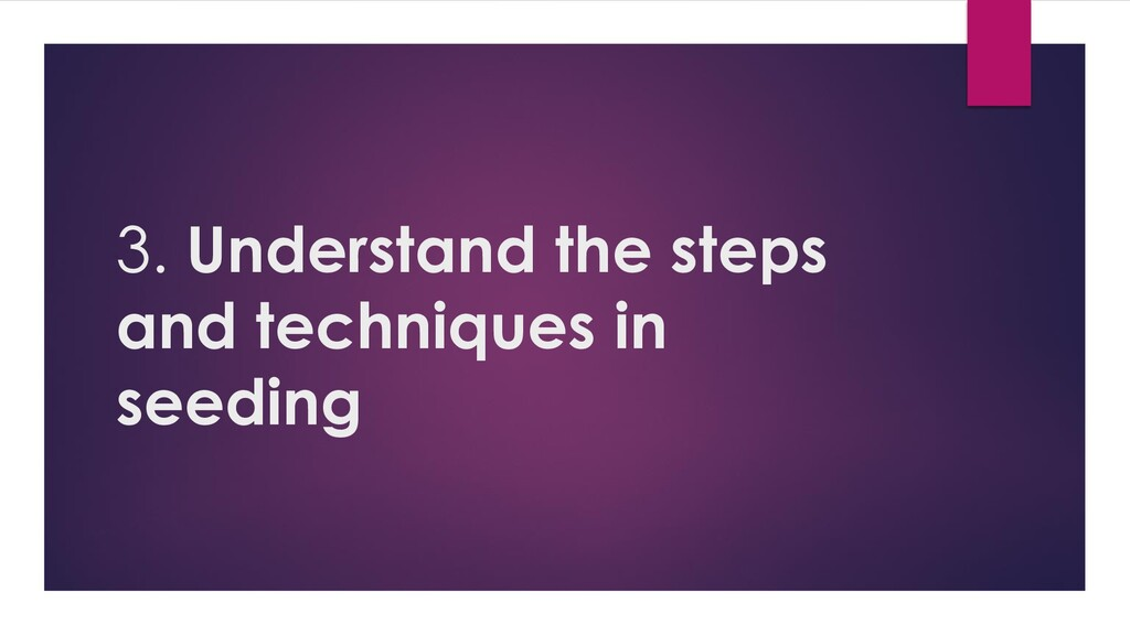 3. Understand the steps and techniques in seedi...