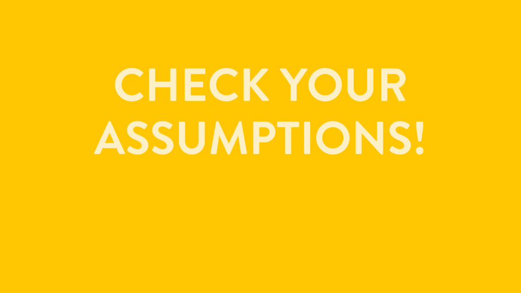 CHECK YOUR ASSUMPTIONS!