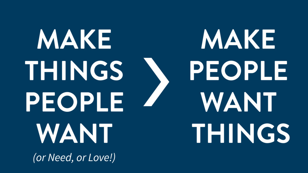 MAKE THINGS PEOPLE WANT MAKE PEOPLE WANT THINGS...