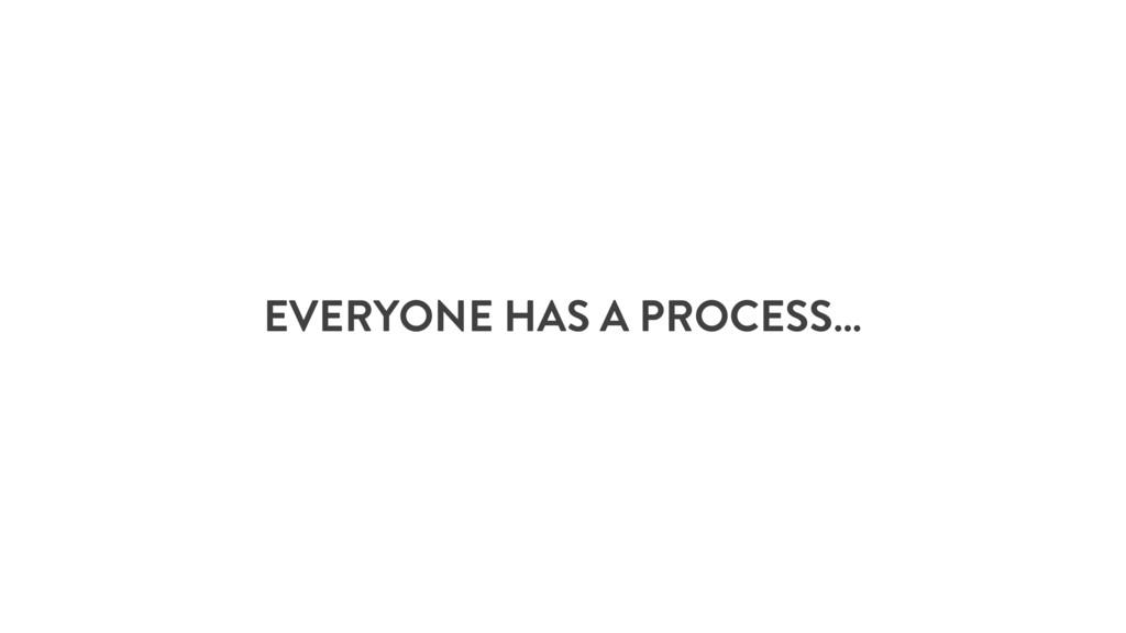 EVERYONE HAS A PROCESS…