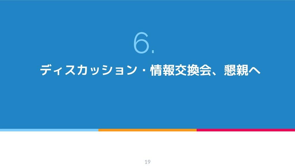 6. ディスカッション・情報交換会、懇親へ 19