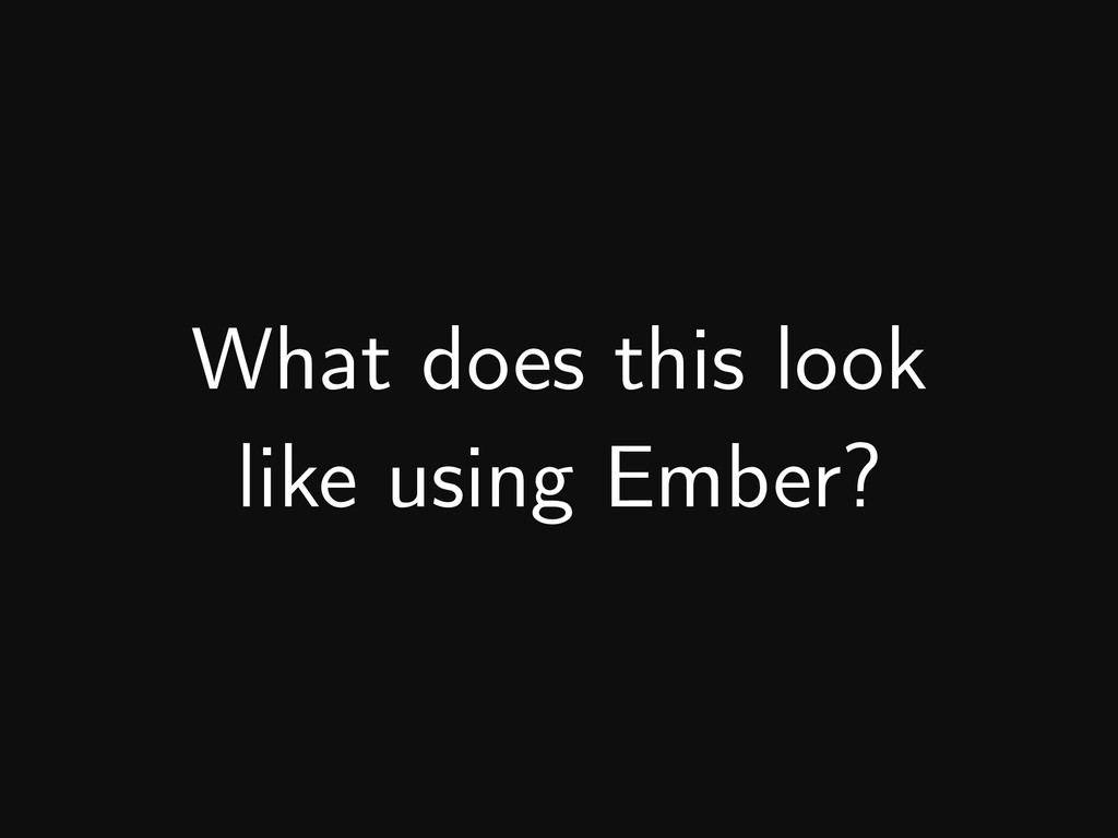 What does this look like using Ember?
