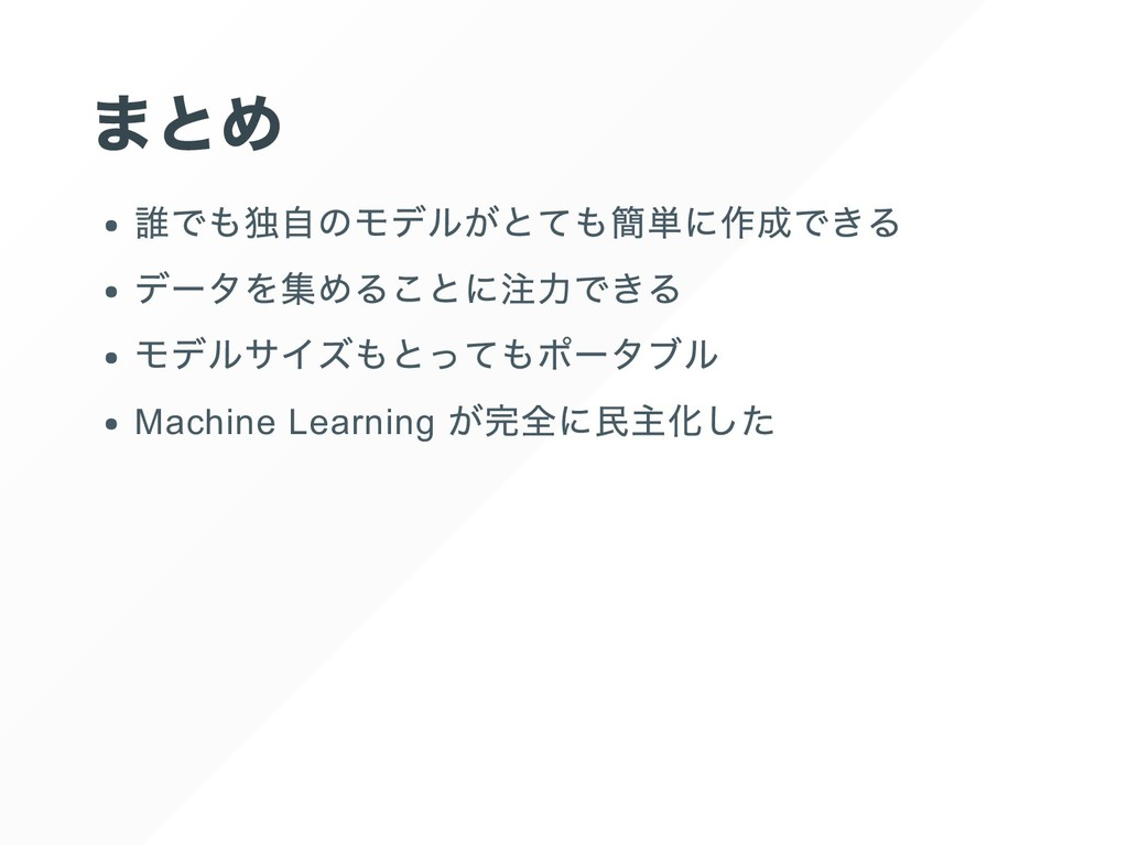 まとめ 誰でも独自のモデルがとても簡単に作成できる データを集めることに注力できる モデルサイ...
