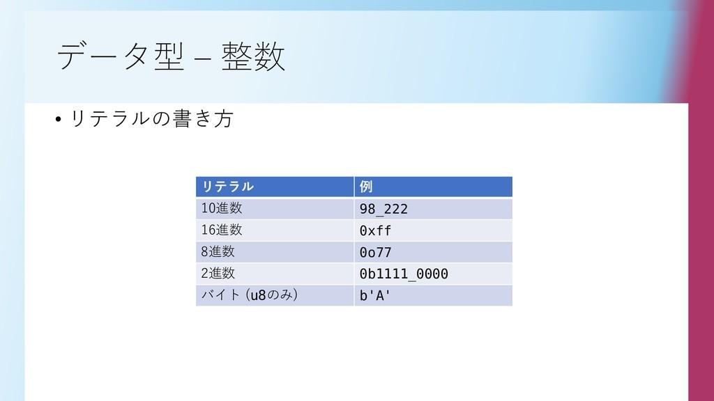 データ型 – 整数 • リテラルの書き方 リテラル 例 10進数 98_222 16進数 0x...