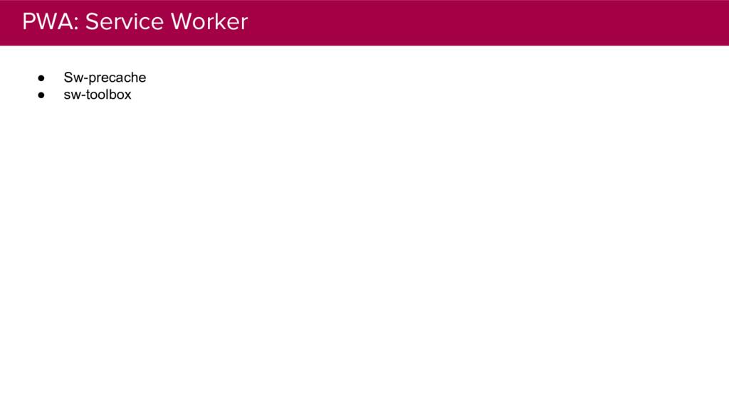 PWA: Service Worker ● Sw-precache ● sw-toolbox