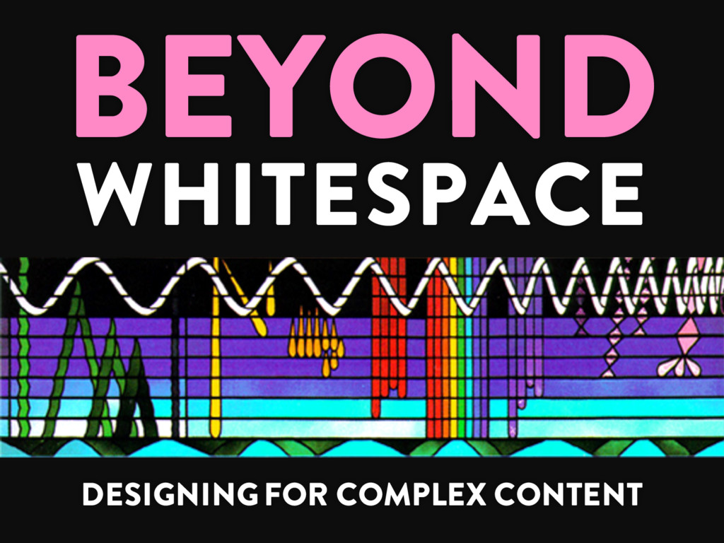 BEYOND WHITESPACE DESIGNING FOR COMPLEX CONTENT