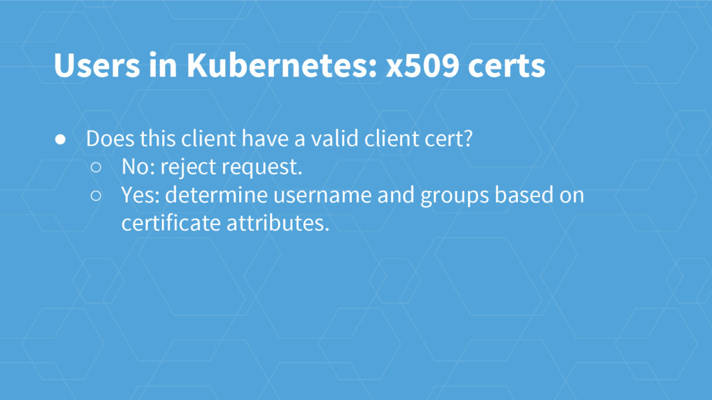 Users in Kubernetes: x509 certs ● Does this cli...