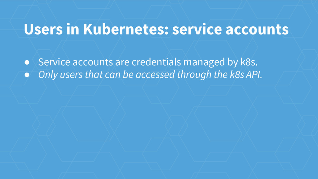 Users in Kubernetes: service accounts ● Service...