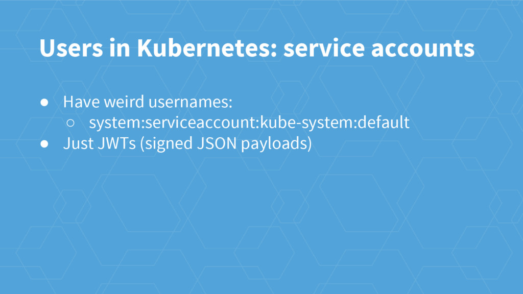 Users in Kubernetes: service accounts ● Have we...