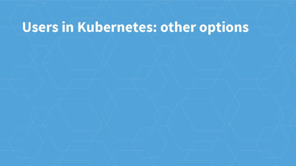 Users in Kubernetes: other options