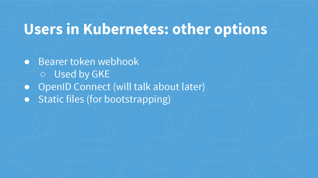 Users in Kubernetes: other options ● Bearer tok...