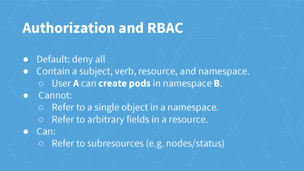 Authorization and RBAC ● Default: deny all ● Co...