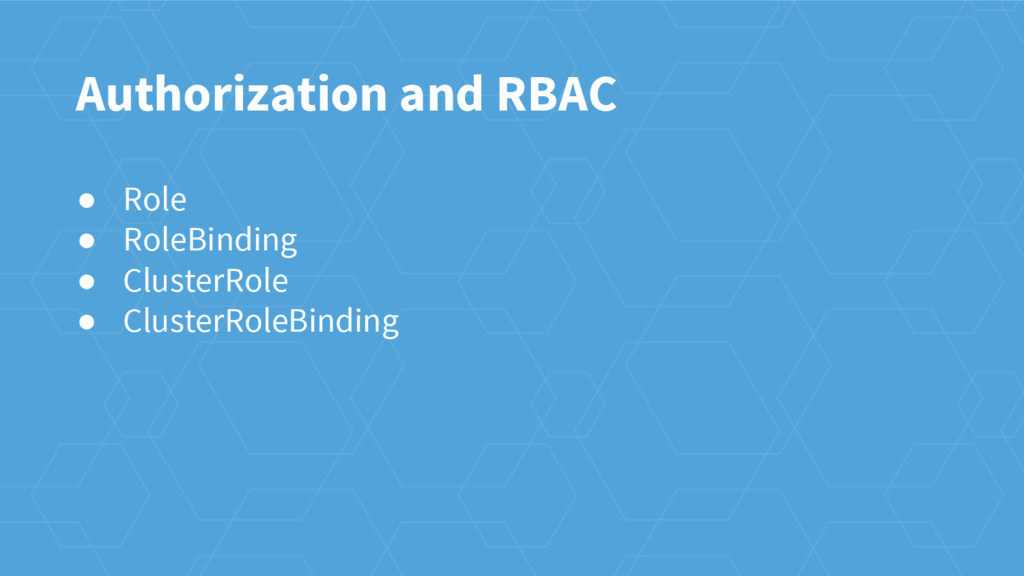 Authorization and RBAC ● Role ● RoleBinding ● C...