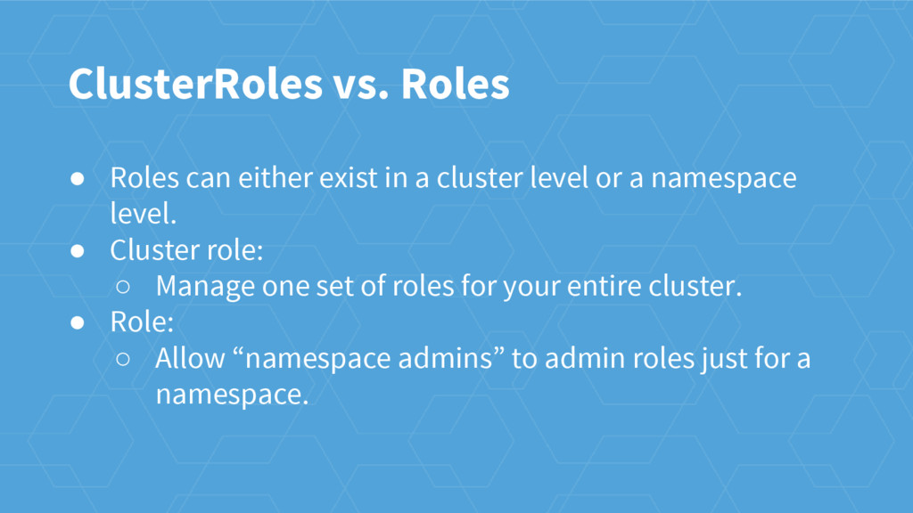 ClusterRoles vs. Roles ● Roles can either exist...
