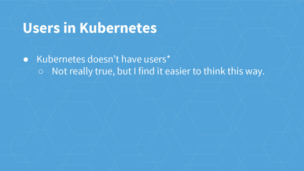 Users in Kubernetes ● Kubernetes doesn't have u...