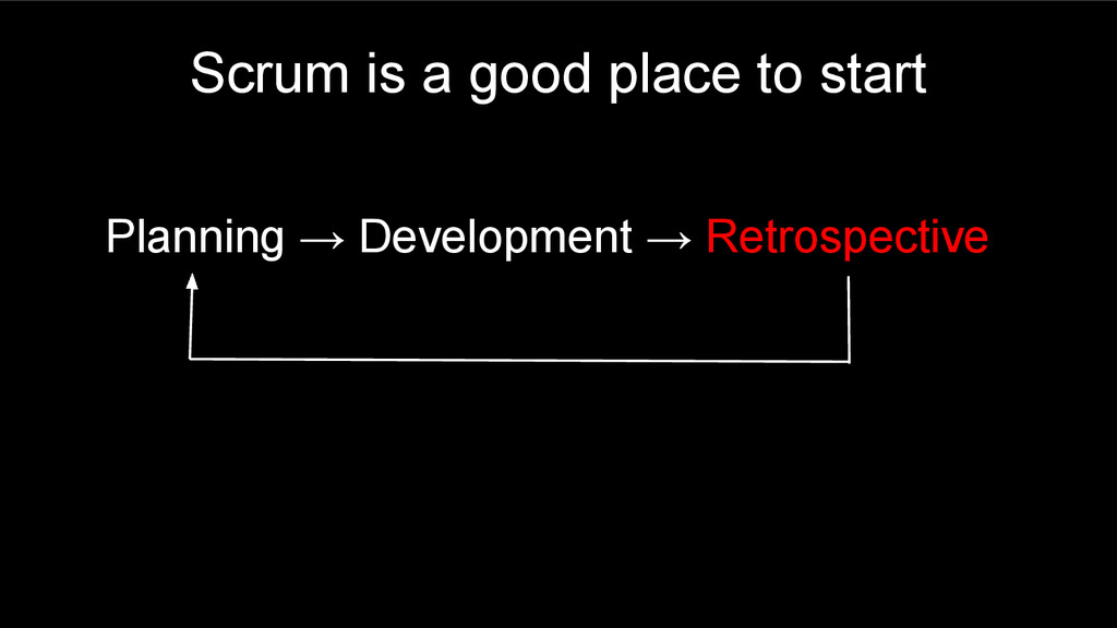 Scrum is a good place to start Planning → Devel...