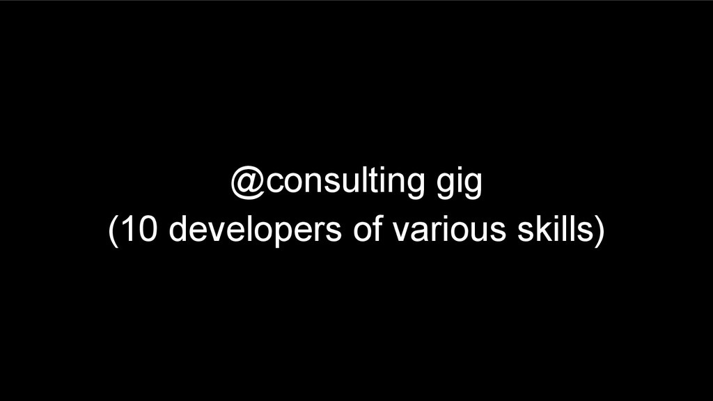 @consulting gig (10 developers of various skill...