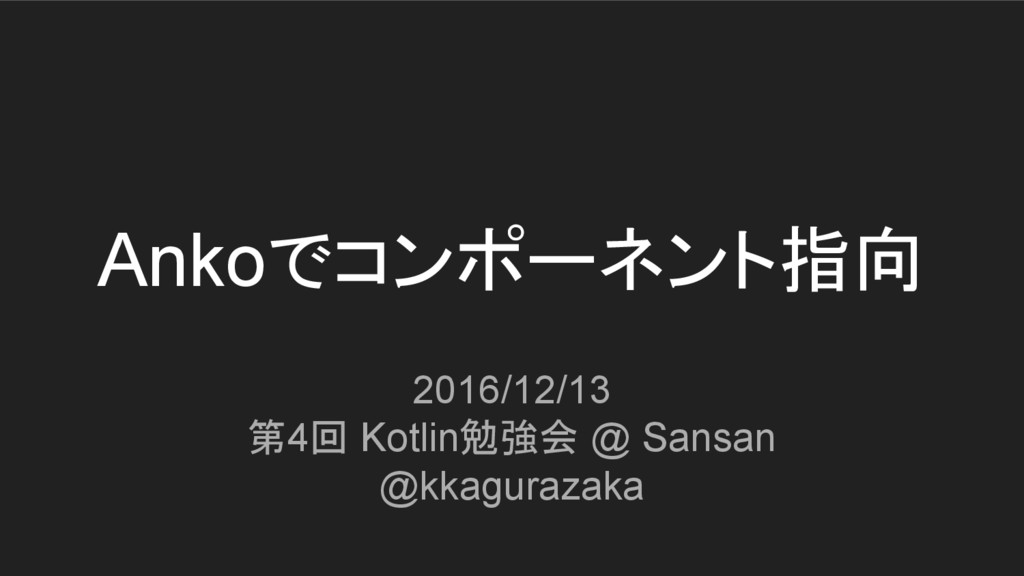Ankoでコンポーネント指向 2016/12/13 第4回 Kotlin勉強会 @ Sansa...