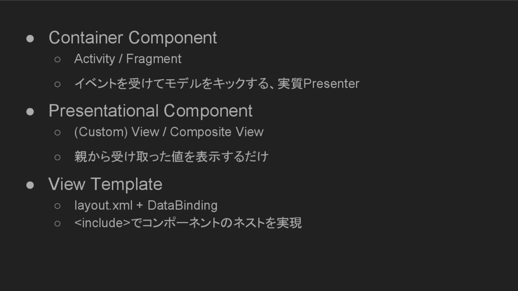 ● Container Component ○ Activity / Fragment ○ イ...