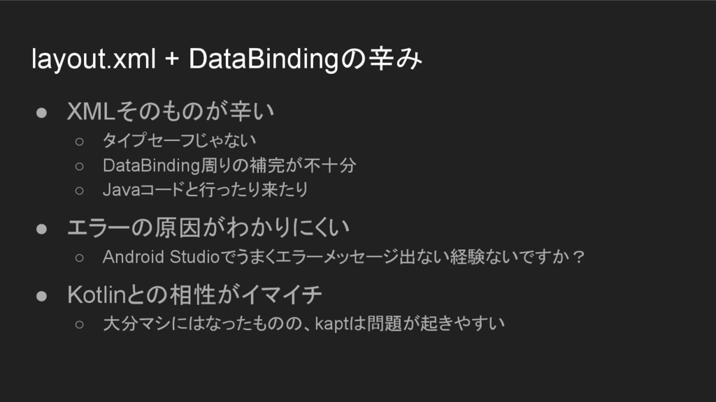 layout.xml + DataBindingの辛み ● XMLそのものが辛い ○ タイプセ...