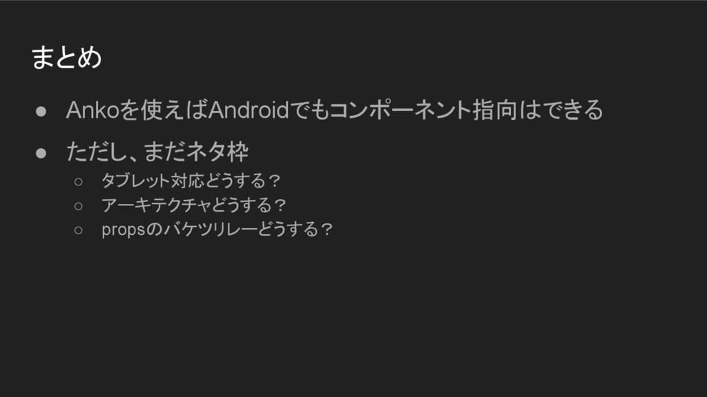 まとめ ● Ankoを使えばAndroidでもコンポーネント指向はできる ● ただし、まだネタ...