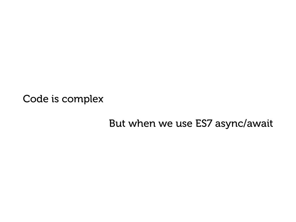 Code is complex But when we use ES7 async/await