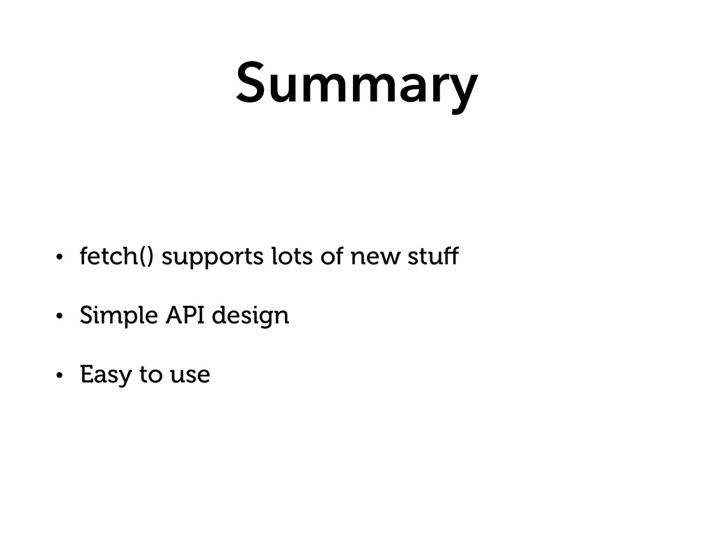 Summary • fetch() supports lots of new stuff • S...