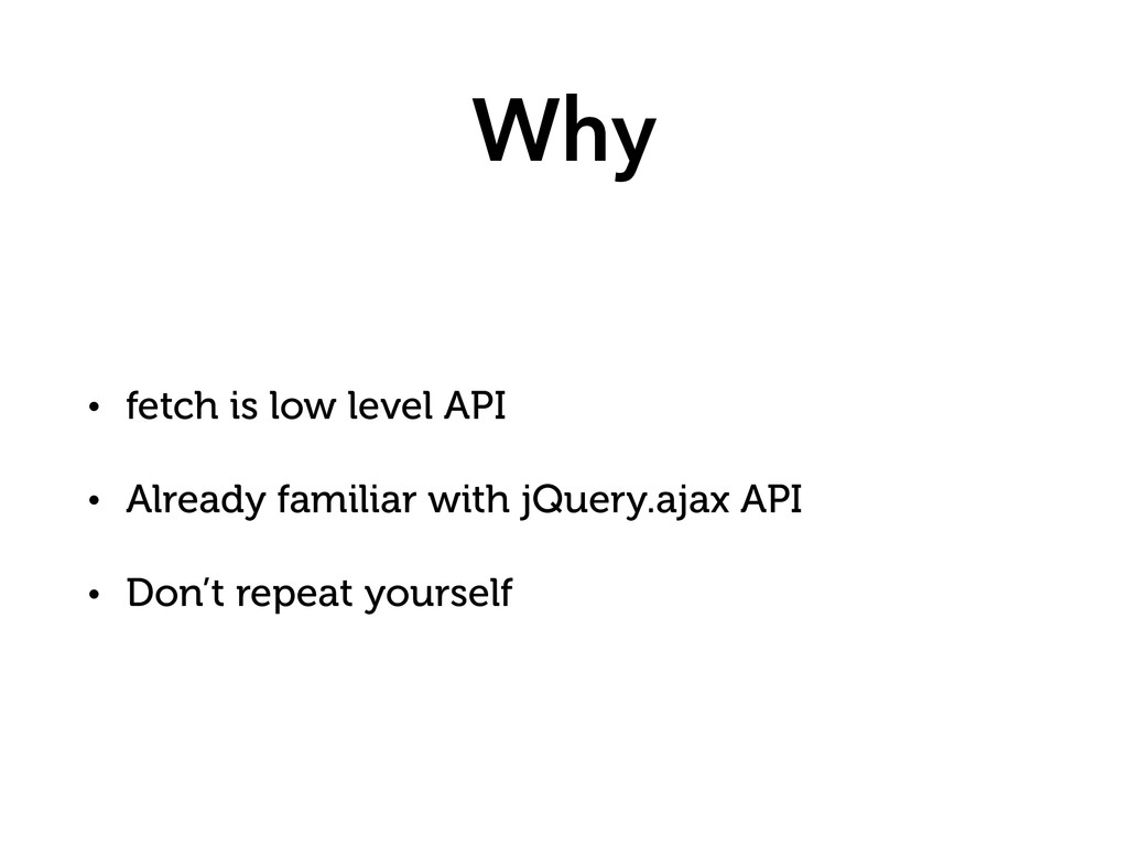 Why • fetch is low level API • Already familiar...