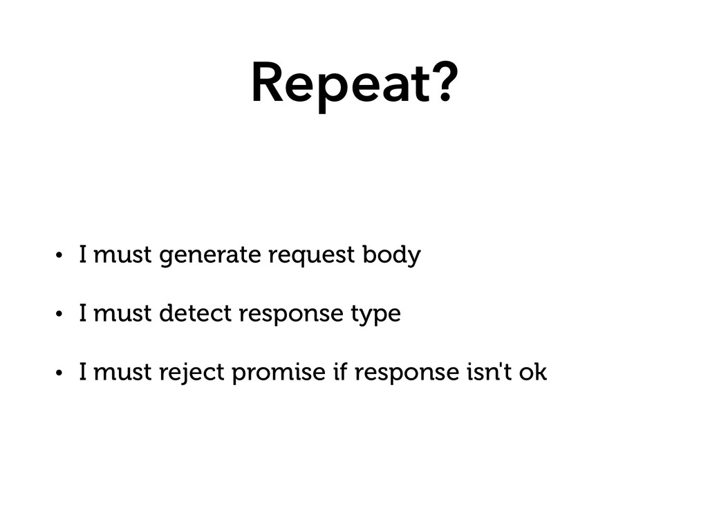 Repeat? • I must generate request body • I must...