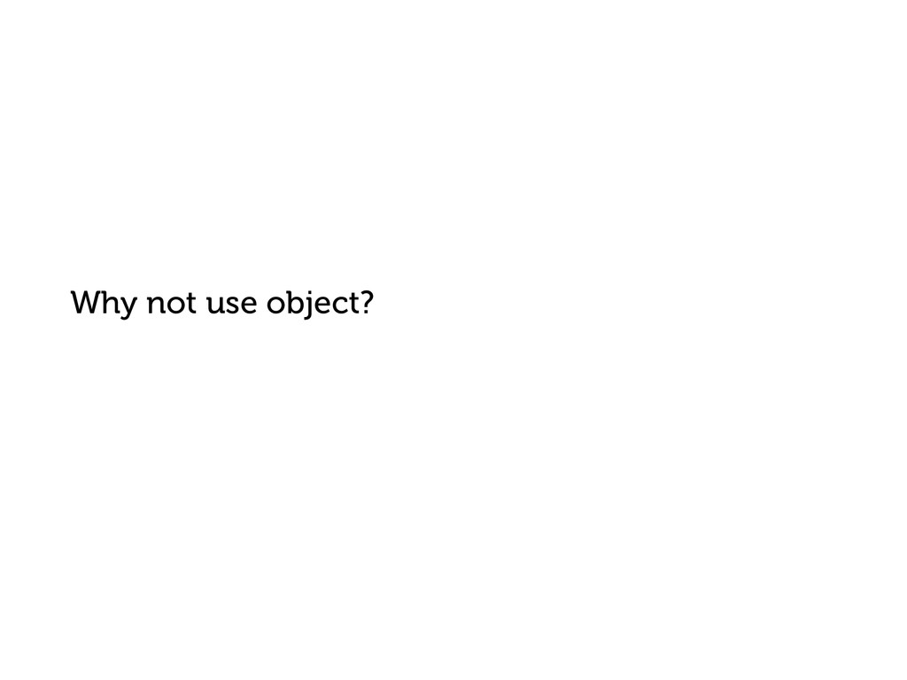Why not use object?