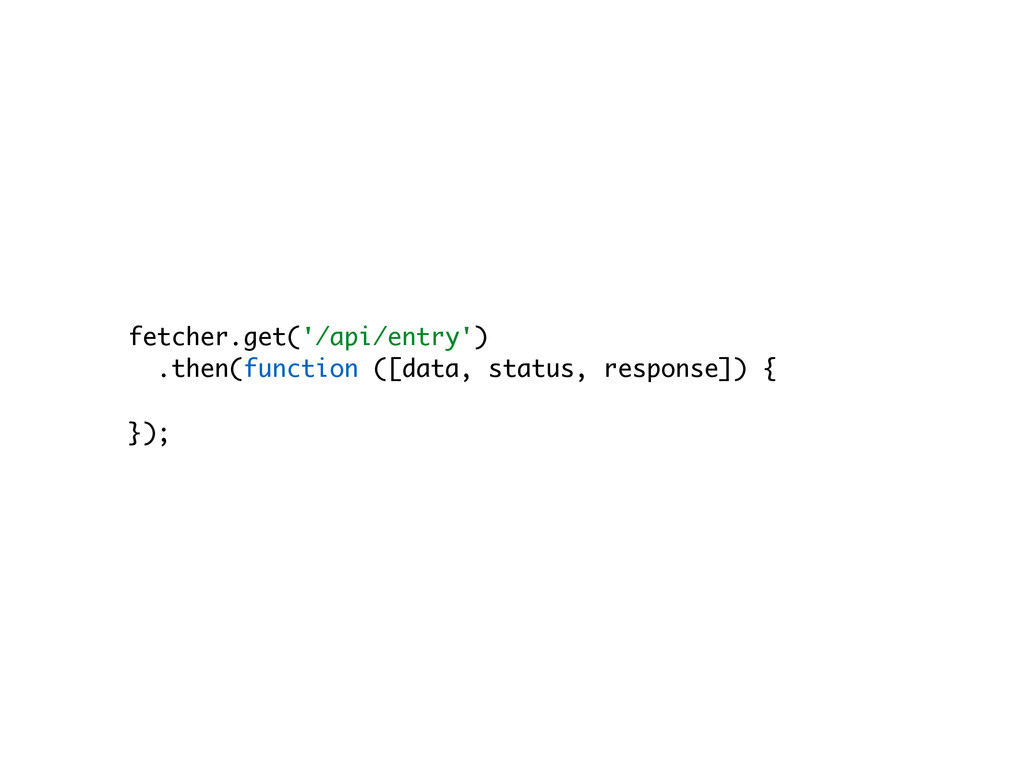 fetcher.get('/api/entry') .then(function ([data...